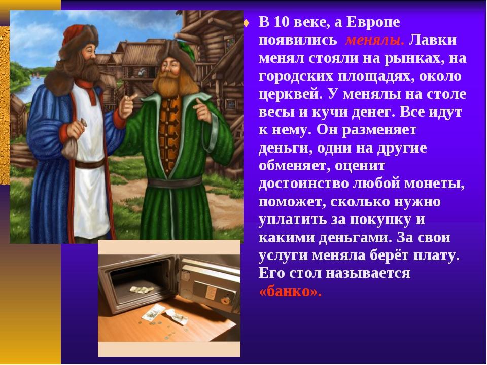 В 10 веке, а Европе появились менялы. Лавки менял стояли на рынках, на город...
