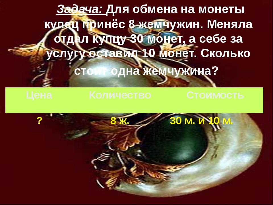 Задача: Для обмена на монеты купец принёс 8 жемчужин. Меняла отдал купцу 30...