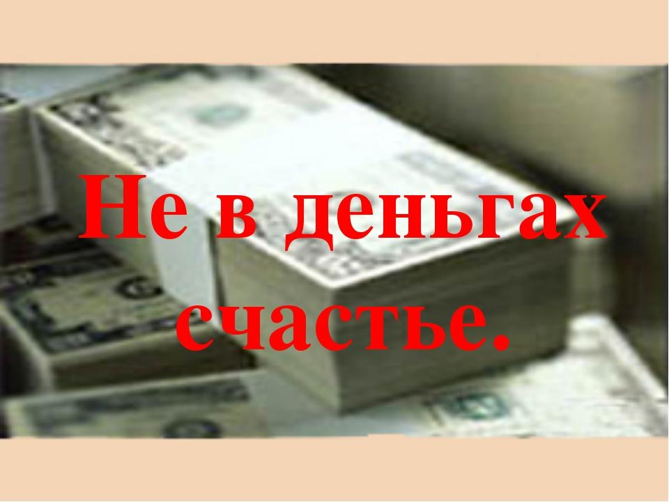 Не в деньгах счастье.