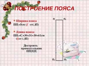 ПОСТРОЕНИЕ ПОЯСА Ширина пояса ПП1=5см (→от(.)П) Длина пояса: ПП2=Ст+30=31+30=