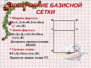ПОСТРОЕНИЕ БАЗИСНОЙ СЕТКИ Ширина фартука: ВВ1=Сб:2+6=40:2+6=26см (→от(.)В) Дл