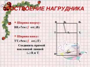 ПОСТРОЕНИЕ НАГРУДНИКА Ширина вверху: ВВ2=7см (→от(.)В) Ширина внизу: ТТ2=9см