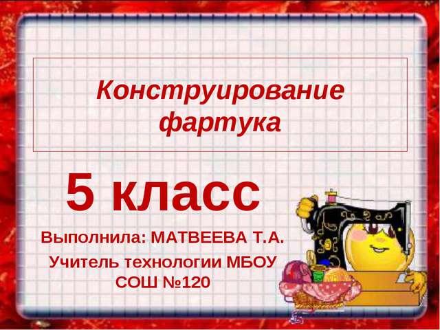 Конструирование фартука 5 класс Выполнила: МАТВЕЕВА Т.А. Учитель технологии М...