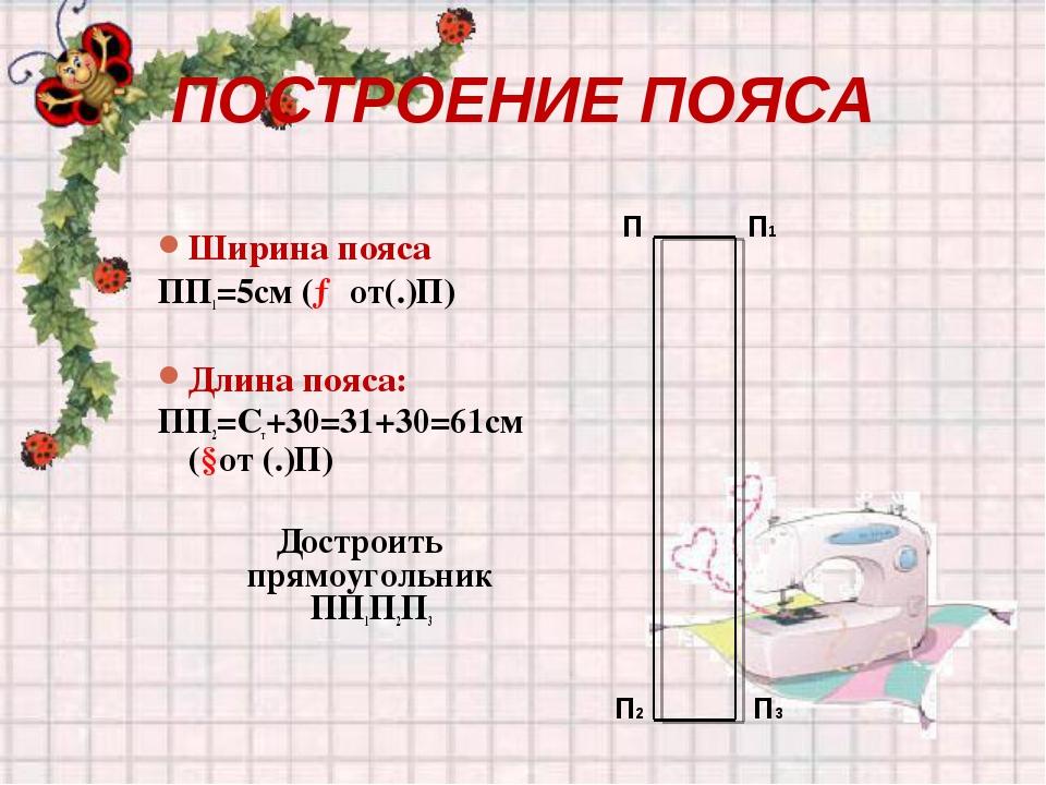 ПОСТРОЕНИЕ ПОЯСА Ширина пояса ПП1=5см (→от(.)П) Длина пояса: ПП2=Ст+30=31+30=...