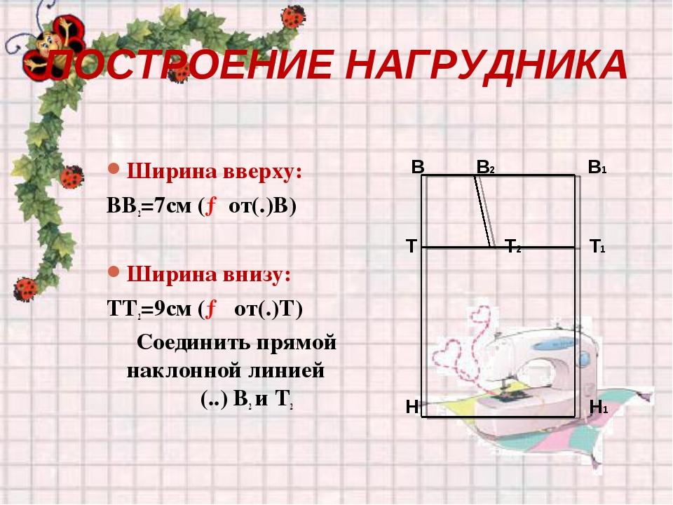 ПОСТРОЕНИЕ НАГРУДНИКА Ширина вверху: ВВ2=7см (→от(.)В) Ширина внизу: ТТ2=9см...