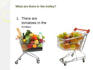 What are there in the trolley? 1. There are tomatoes in the trolley. 2. There