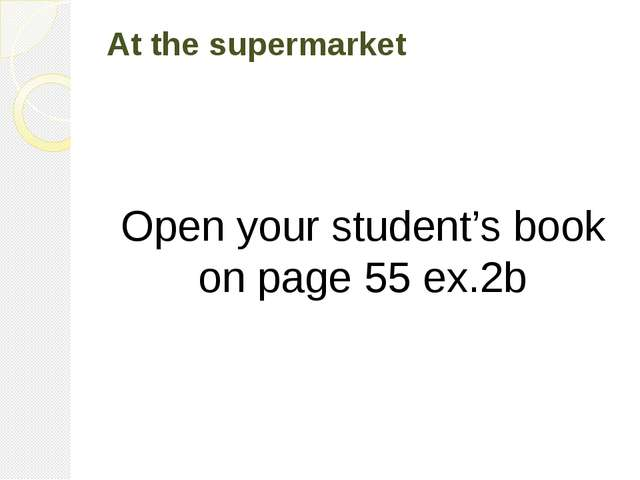 At the supermarket Open your student's book on page 55 ex.2b