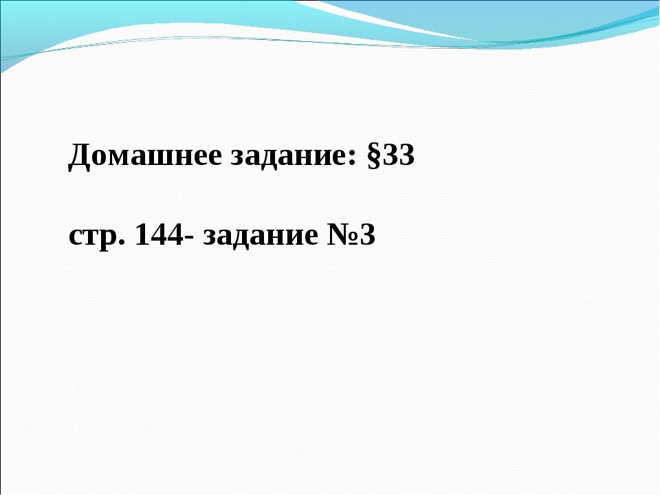 Домашнее задание: §33 стр. 144- задание №3