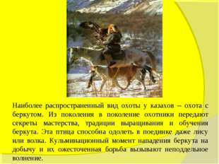 Наиболее распространенный вид охоты у казахов – охота с беркутом. Из поколени