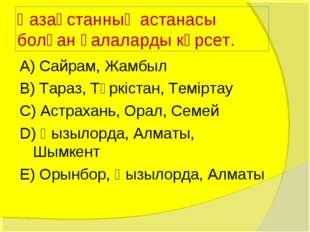 Қазақстанның астанасы болған қалаларды көрсет. А) Сайрам, Жамбыл В) Тараз, Тү