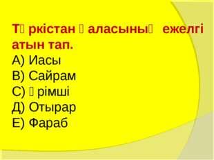 Түркістан қаласының ежелгі атын тап. А) Иасы В) Сайрам С) Үрімші Д) Отырар Е)