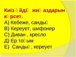 Киіз үйдің жиҺаздарын көрсет. А) Кебеже, сандық В) Кереует, шифонер С) Диван