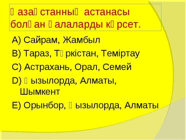 Қазақстанның астанасы болған қалаларды көрсет. А) Сайрам, Жамбыл В) Тараз, Тү...