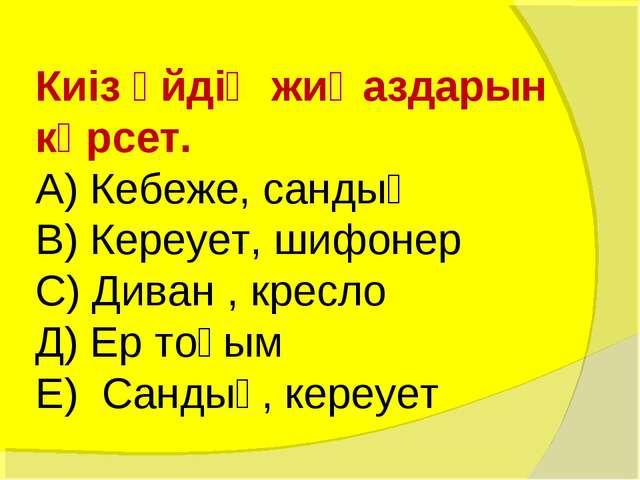 Киіз үйдің жиҺаздарын көрсет. А) Кебеже, сандық В) Кереует, шифонер С) Диван...