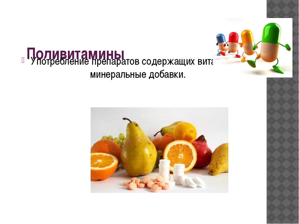 Поливитамины Употребление препаратов содержащих витамины и минеральные добавки.