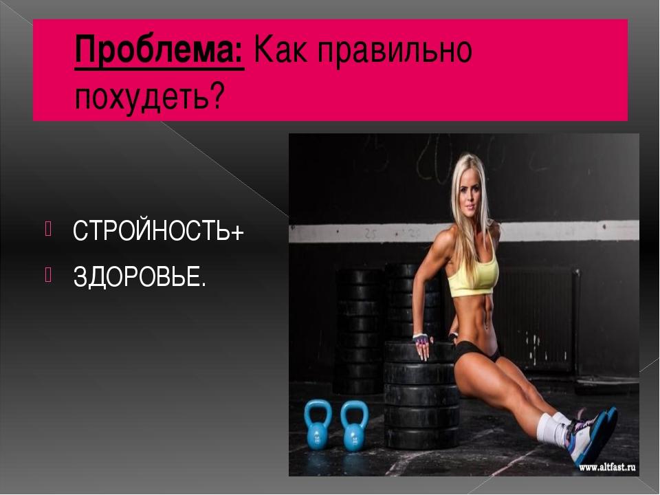 Проблема: Как правильно похудеть? СТРОЙНОСТЬ+ ЗДОРОВЬЕ. тс: