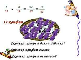 17 конфет - = Сколько конфет взяли девочки? Сколько конфет съели? Сколько кон