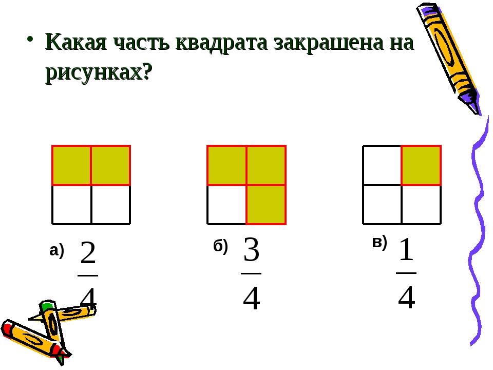 Какая часть квадрата закрашена на рисунках? а) б) в)