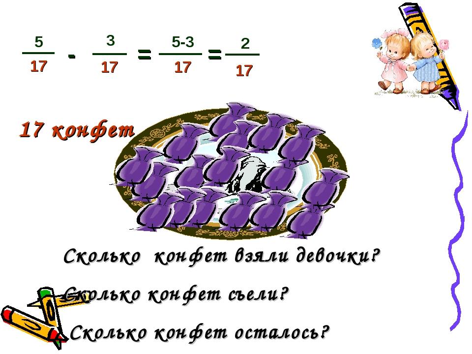 17 конфет - = Сколько конфет взяли девочки? Сколько конфет съели? Сколько кон...