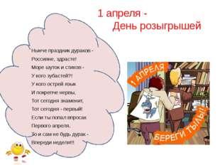 1 апреля - День розыгрышей Hынче пpаздник дуpаков - Россияне, здpасте! Моpе