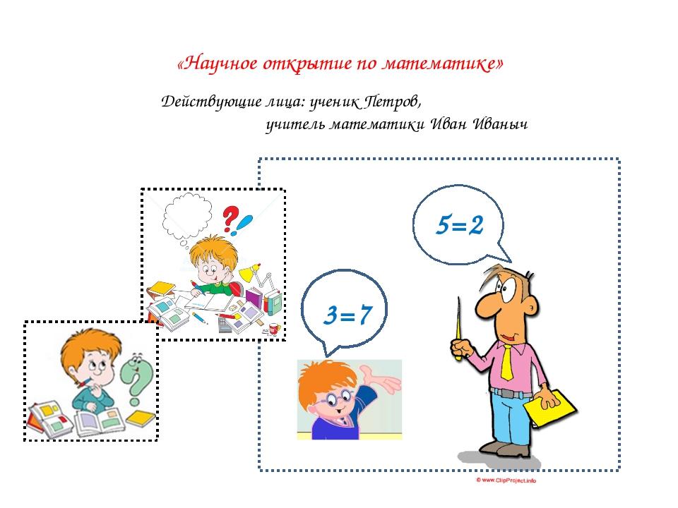 «Научное открытие по математике» 5=2 Действующие лица: ученик Петров, учител...