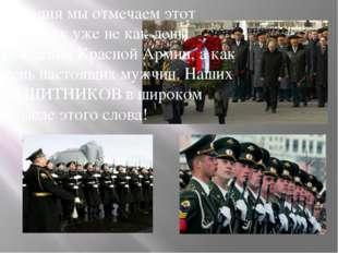 Сегодня мы отмечаем этот праздник уже не как день рождения Красной Армии, а к