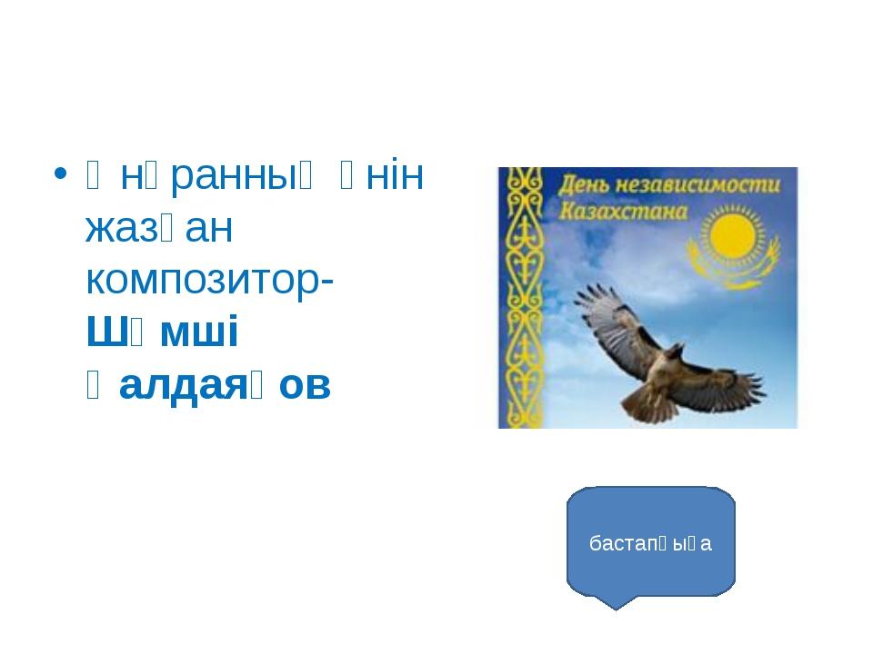 Әнұранның әнін жазған композитор- Шәмші Қалдаяқов бастапқыға