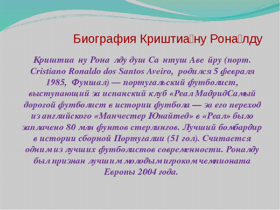 Биография Криштиа́ну Рона́лду Криштиа́ну Рона́лду душ Са́нтуш Аве́йру (порт....