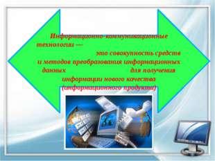 Информационно-коммуникационные технологии — это совокупность средств и метод