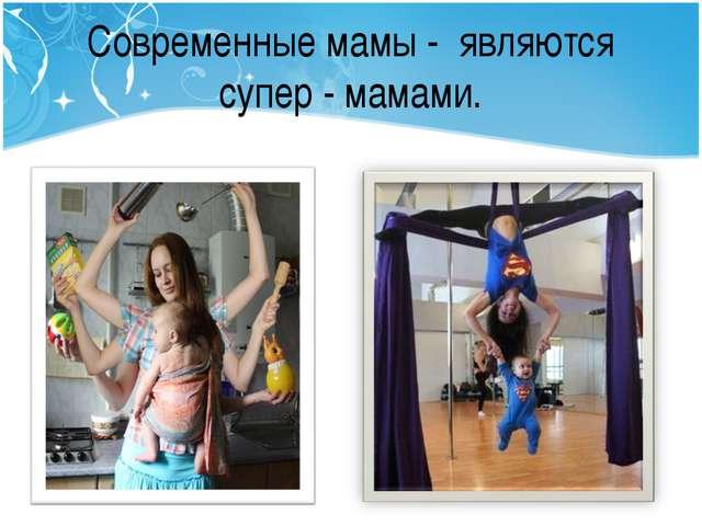 Современные мамы - являются супер - мамами.