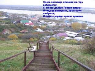 Здесь лестница длинная на гору взбирается, С откоса далёко Россия видна! И се