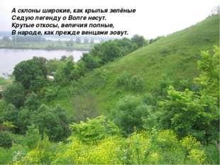 А склоны широкие, как крылья зелёные Седую легенду о Волге несут. Крутые отко