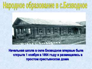Начальная школа в селе Безводное впервые была открыта 1 ноября в 1864 году и