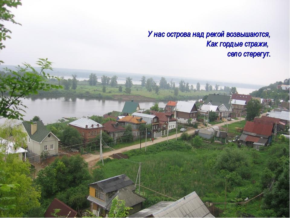 У нас острова над рекой возвышаются, Как гордые стражи, село стерегут.