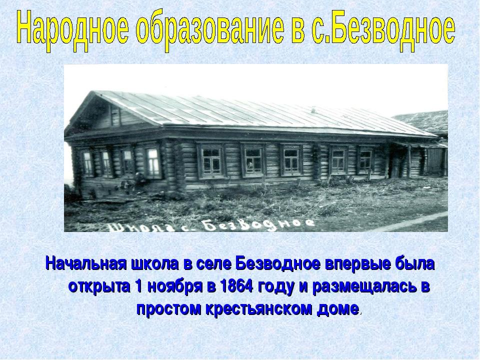 Начальная школа в селе Безводное впервые была открыта 1 ноября в 1864 году и...