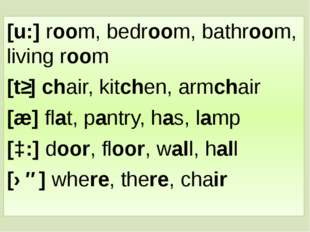 [u:] room, bedroom, bathroom, living room [tʃ] chair, kitchen, armchair [æ] f