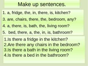 Make up sentences. a, fridge, the, in, there, is, kitchen? are, chairs, there