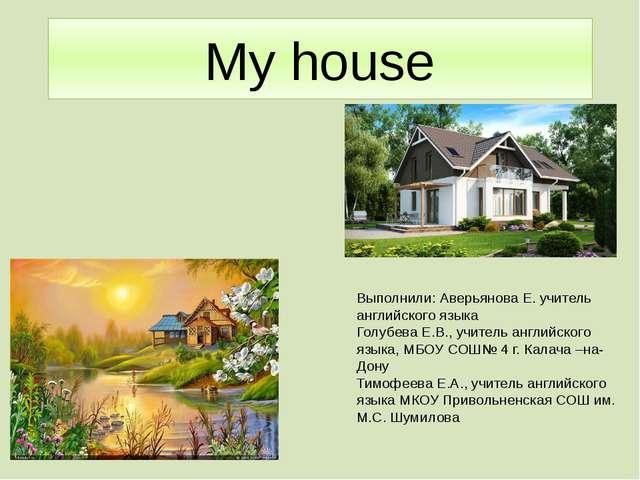 My house Выполнили: Аверьянова Е. учитель английского языка Голубева Е.В., уч...