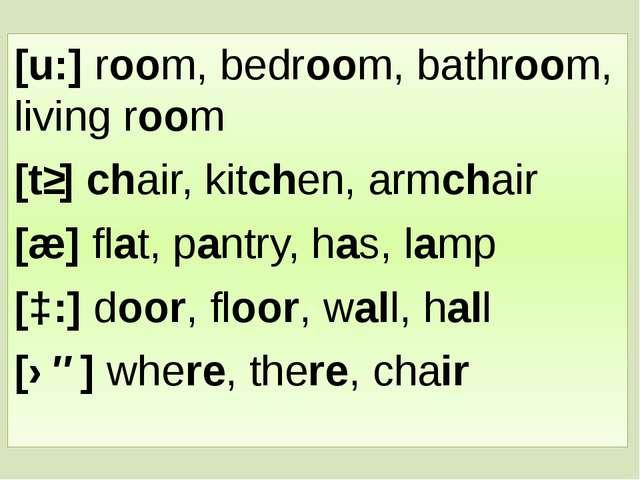 [u:] room, bedroom, bathroom, living room [tʃ] chair, kitchen, armchair [æ] f...