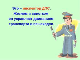 Это – инспектор ДПС. Жезлом и свистком он управляет движением транспорта и пе