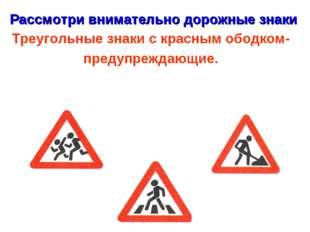 Рассмотри внимательно дорожные знаки Треугольные знаки с красным ободком- пре