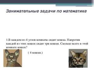 Занимательные задачи по математике 1.В каждом из 4 углов комнаты сидит кошка.