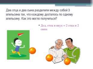 Два отца и два сына разделили между собой 3 апельсина так, что каждому достал