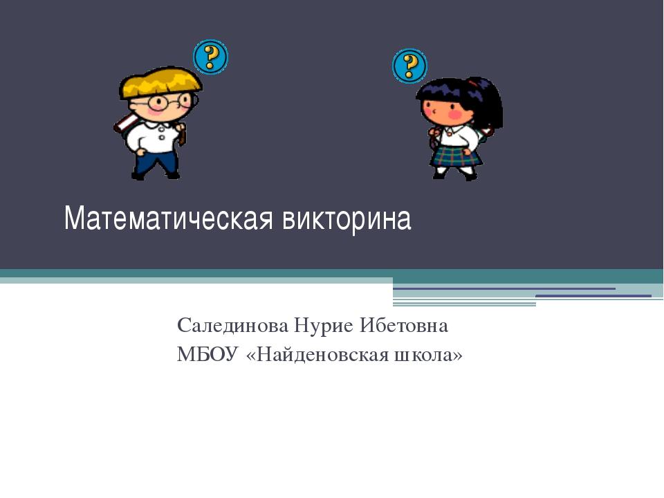 Математическая викторина Салединова Нурие Ибетовна МБОУ «Найденовская школа»