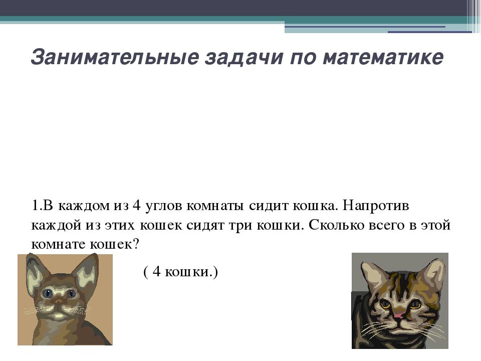 Занимательные задачи по математике 1.В каждом из 4 углов комнаты сидит кошка....