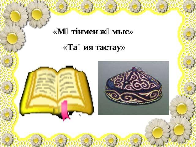 «Мәтінмен жұмыс» «Тақия тастау»
