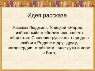 Идея рассказа Рассказ Людмилы Улицкой «Народ избранный» о «болезнях» нашего о