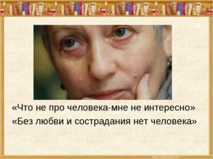 «Что не про человека-мне не интересно» «Без любви и сострадания нет человека»