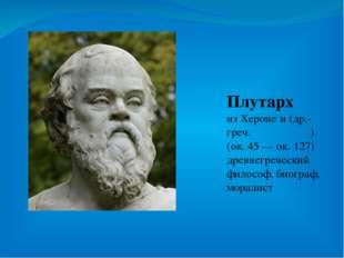 Плутарх из Хероне́и (др.-греч. Πλούταρχος) (ок. 45 — ок. 127) древнегреческий