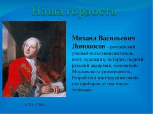 Михаил Васильевич Ломоносов – российский ученый-естествоиспытатель, поэт, ху